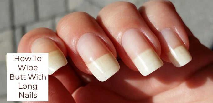 How To Wipe Your Bum With Long Nails In 3 Practical Ways - Get Long