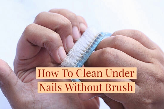 How To Clean Under Nails Without Brush (7 Easy Ways)